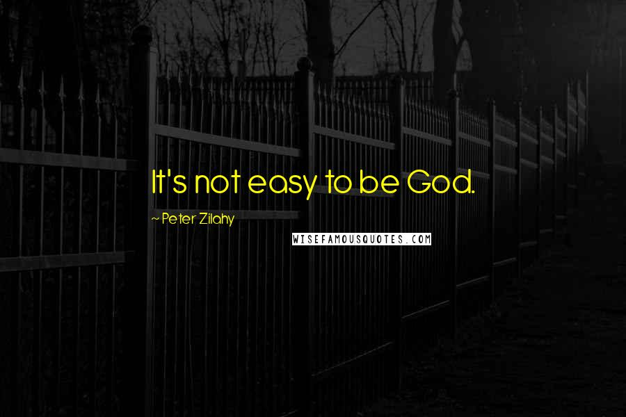 Peter Zilahy quotes: It's not easy to be God.