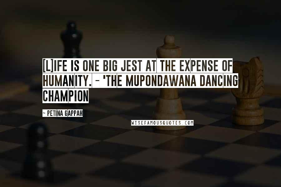 Petina Gappah quotes: [L]ife is one big jest at the expense of humanity. - 'The Mupondawana Dancing Champion