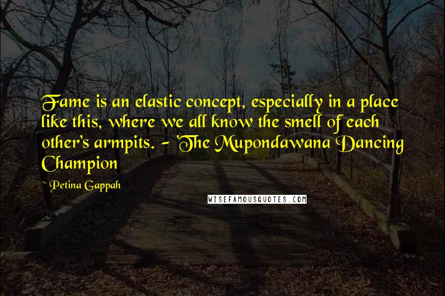 Petina Gappah quotes: Fame is an elastic concept, especially in a place like this, where we all know the smell of each other's armpits. - 'The Mupondawana Dancing Champion