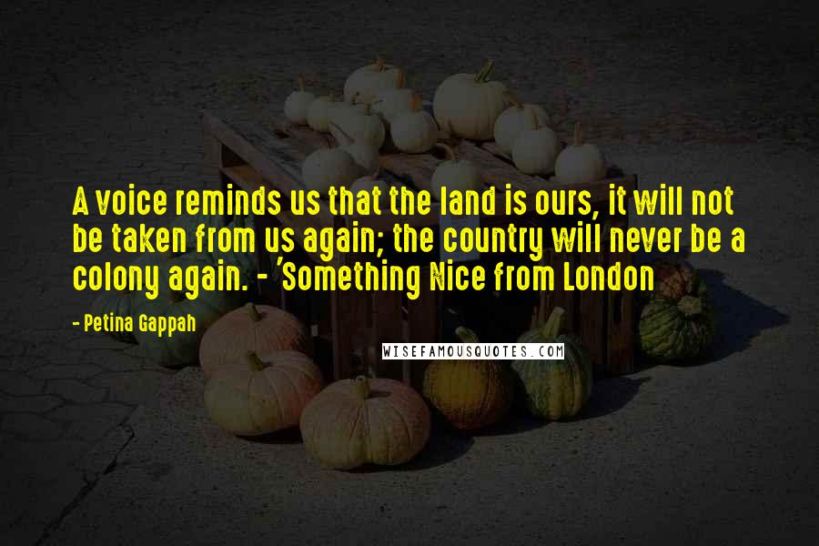 Petina Gappah quotes: A voice reminds us that the land is ours, it will not be taken from us again; the country will never be a colony again. - 'Something Nice from London