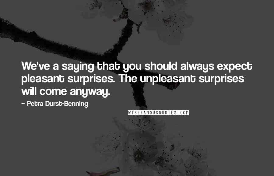 Petra Durst-Benning quotes: We've a saying that you should always expect pleasant surprises. The unpleasant surprises will come anyway.