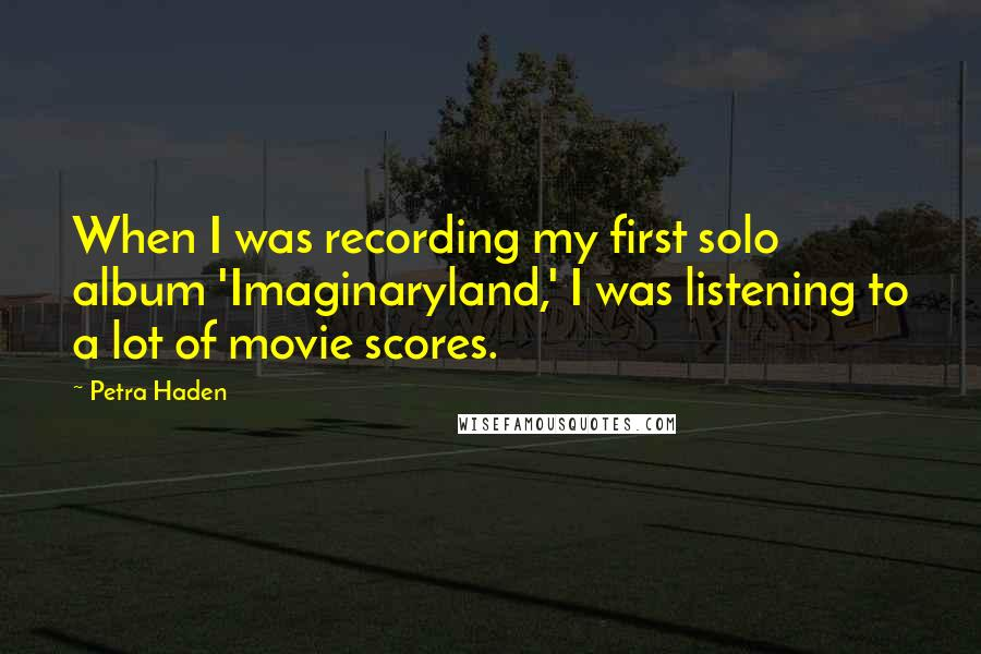 Petra Haden quotes: When I was recording my first solo album 'Imaginaryland,' I was listening to a lot of movie scores.
