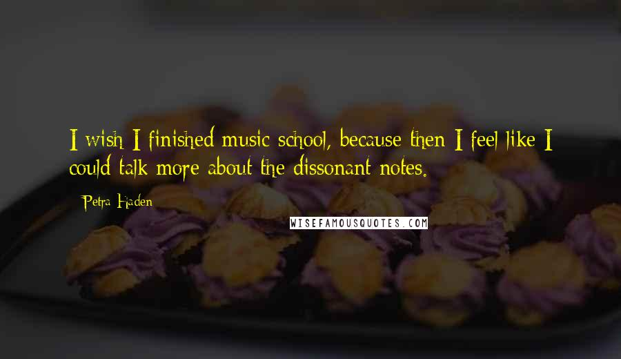 Petra Haden quotes: I wish I finished music school, because then I feel like I could talk more about the dissonant notes.