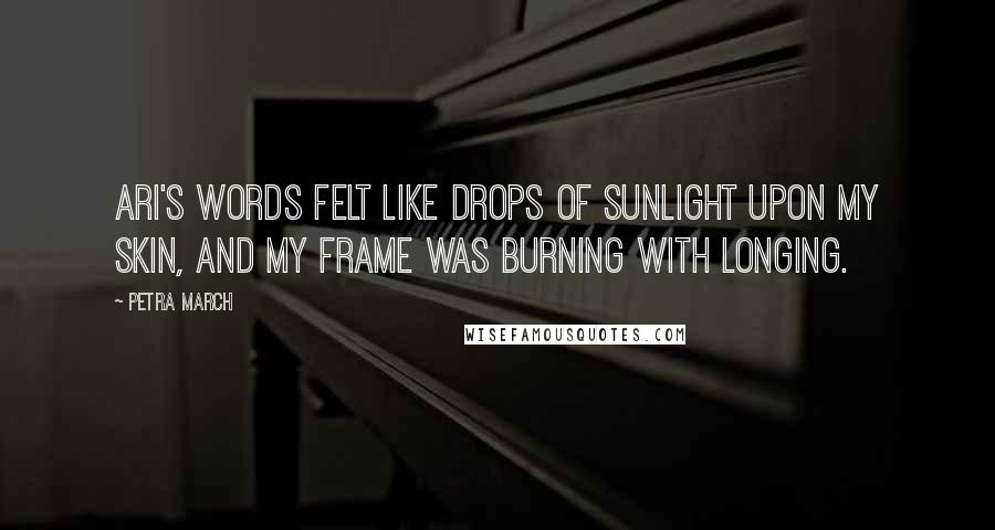Petra March quotes: Ari's words felt like drops of sunlight upon my skin, and my frame was burning with longing.