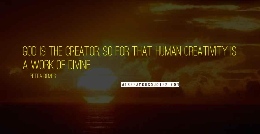 Petra Remes quotes: God is the creator, so for that human creativity is a work of Divine.