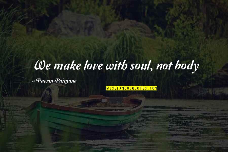 Petrichord Quotes By Pawan Painjane: We make love with soul, not body