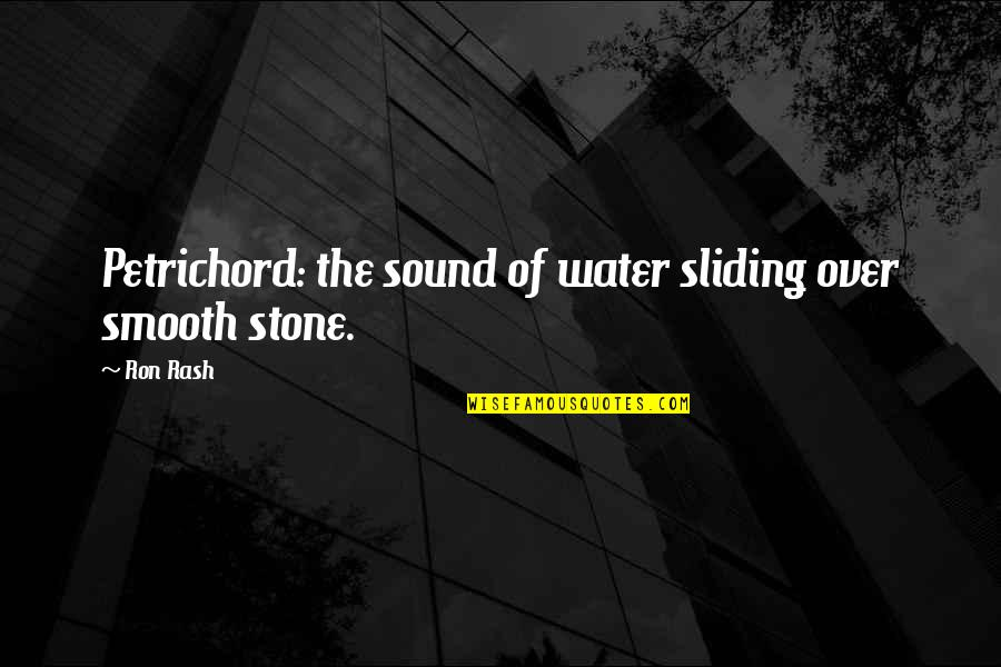 Petrichord Quotes By Ron Rash: Petrichord: the sound of water sliding over smooth