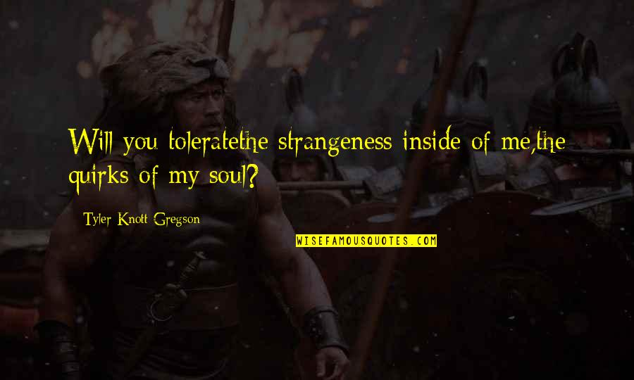 Petrichord Quotes By Tyler Knott Gregson: Will you toleratethe strangeness inside of me,the quirks