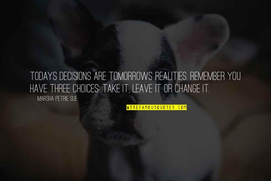Petrie Quotes By Marsha Petrie Sue: Todays decisions are tomorrows realities. Remember you have