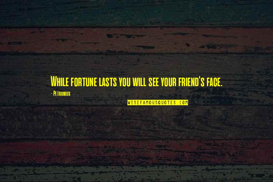 Petronius Quotes By Petronius: While fortune lasts you will see your friend's