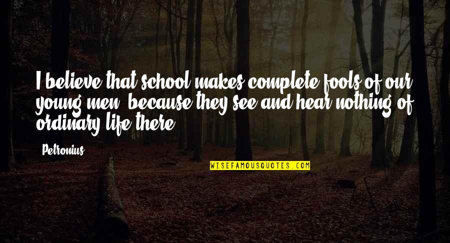 Petronius Quotes By Petronius: I believe that school makes complete fools of