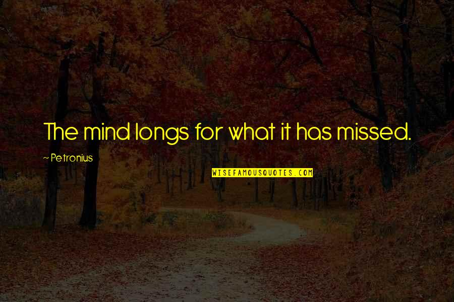 Petronius Quotes By Petronius: The mind longs for what it has missed.