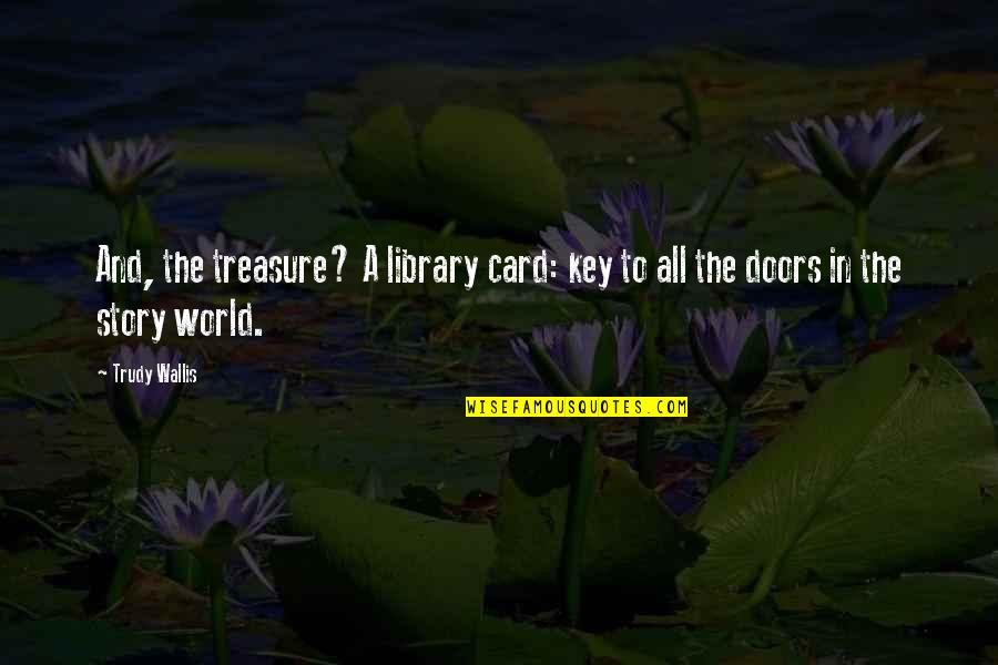 Petronius Quotes By Trudy Wallis: And, the treasure? A library card: key to