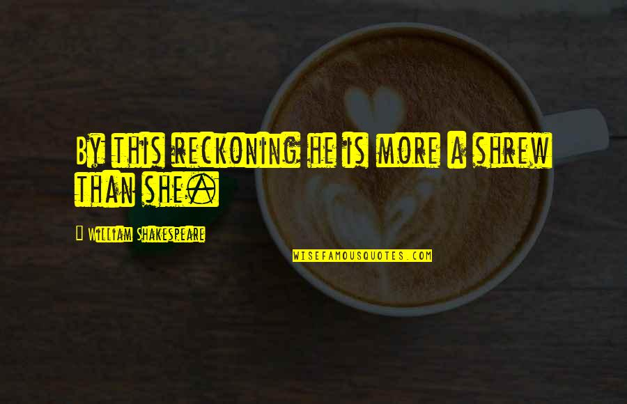 Petruchio Taming Quotes By William Shakespeare: By this reckoning he is more a shrew
