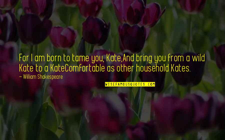 Petruchio Taming Quotes By William Shakespeare: For I am born to tame you, Kate,And
