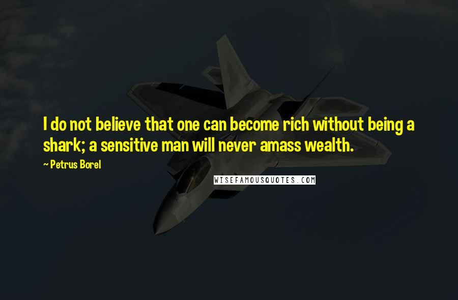Petrus Borel quotes: I do not believe that one can become rich without being a shark; a sensitive man will never amass wealth.