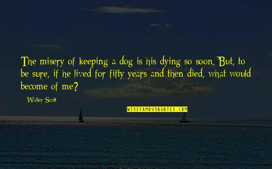 Pets Dying Quotes By Walter Scott: The misery of keeping a dog is his