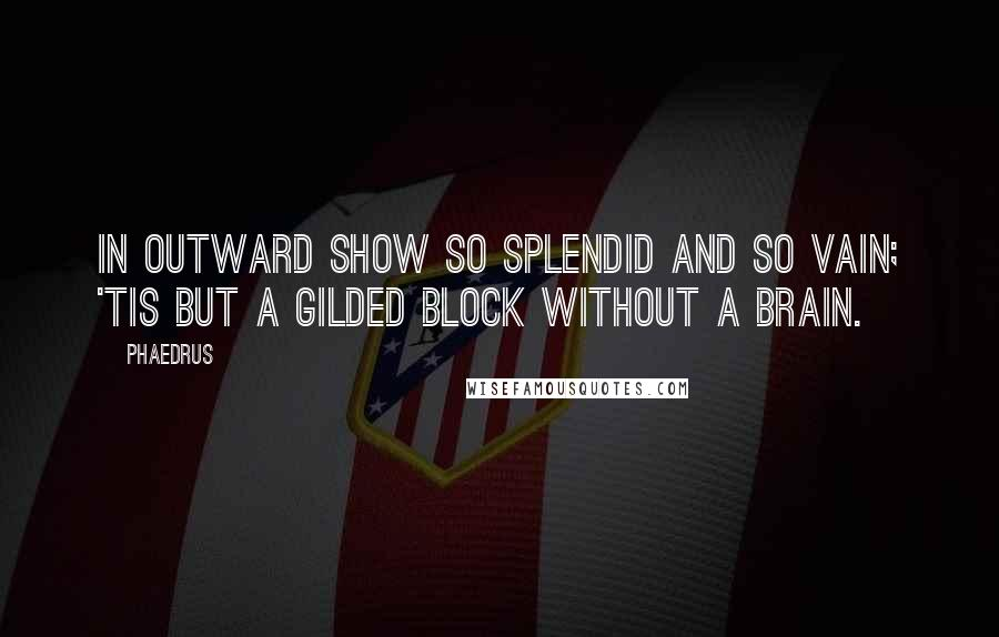 Phaedrus quotes: In outward show so splendid and so vain; 'tis but a gilded block without a brain.