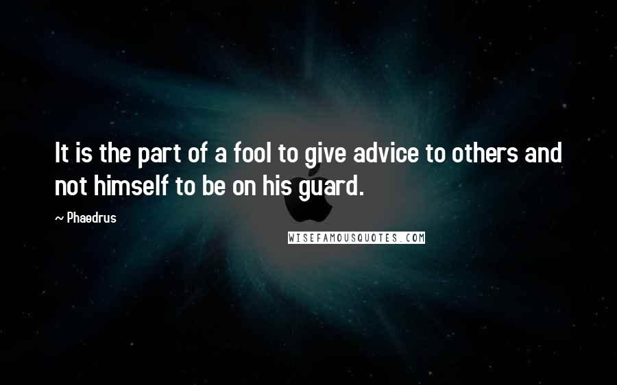 Phaedrus quotes: It is the part of a fool to give advice to others and not himself to be on his guard.