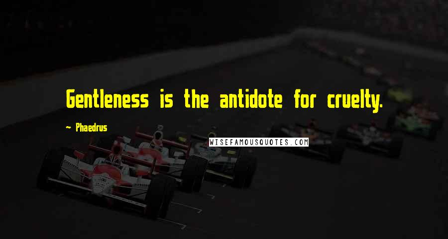 Phaedrus quotes: Gentleness is the antidote for cruelty.