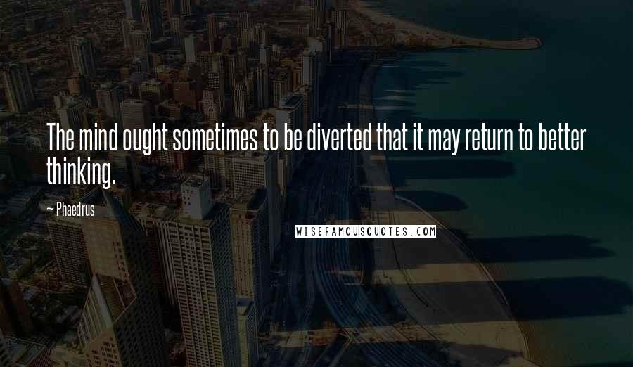 Phaedrus quotes: The mind ought sometimes to be diverted that it may return to better thinking.