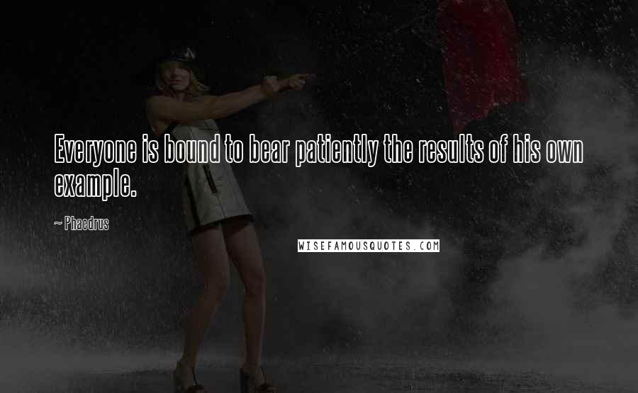Phaedrus quotes: Everyone is bound to bear patiently the results of his own example.