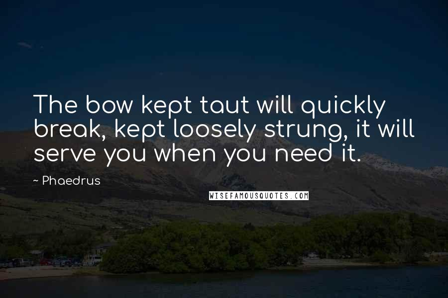 Phaedrus quotes: The bow kept taut will quickly break, kept loosely strung, it will serve you when you need it.