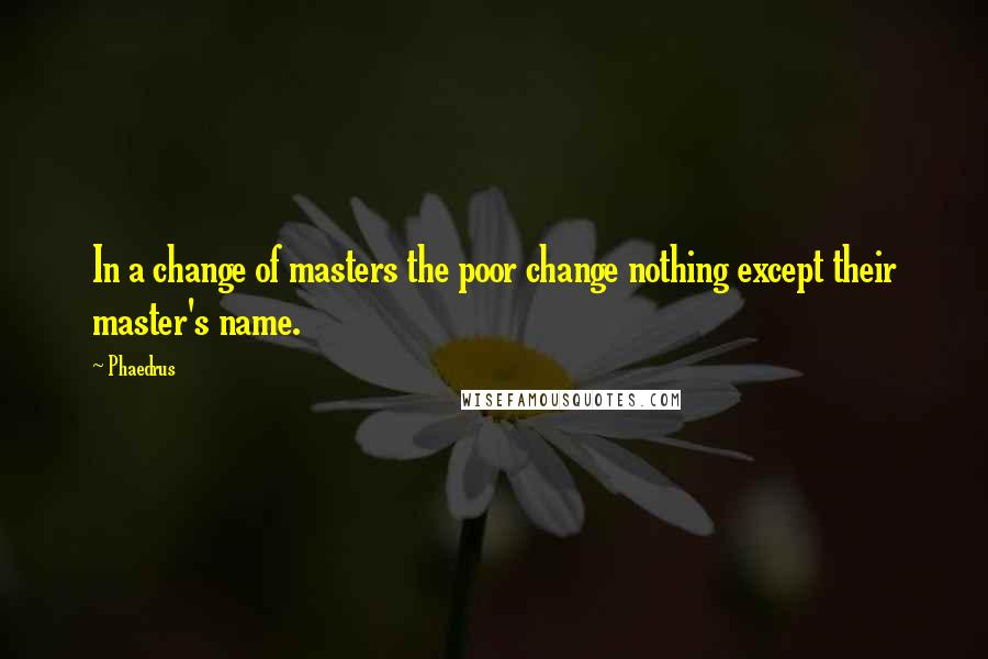 Phaedrus quotes: In a change of masters the poor change nothing except their master's name.