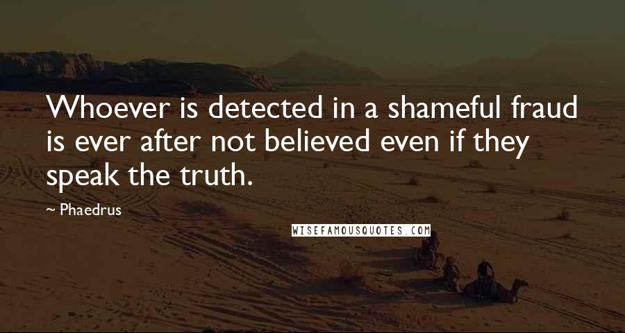 Phaedrus quotes: Whoever is detected in a shameful fraud is ever after not believed even if they speak the truth.