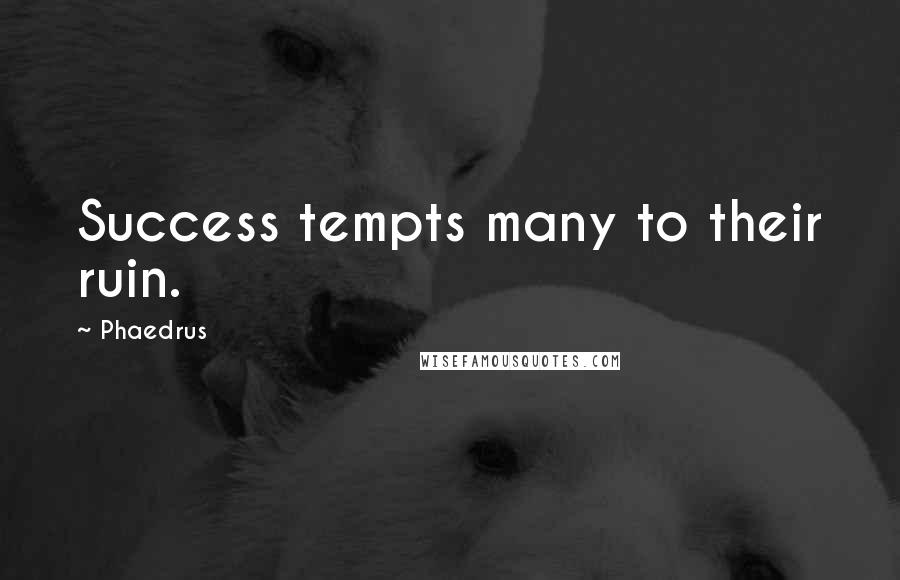 Phaedrus quotes: Success tempts many to their ruin.