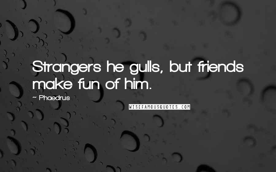 Phaedrus quotes: Strangers he gulls, but friends make fun of him.