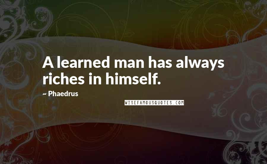 Phaedrus quotes: A learned man has always riches in himself.