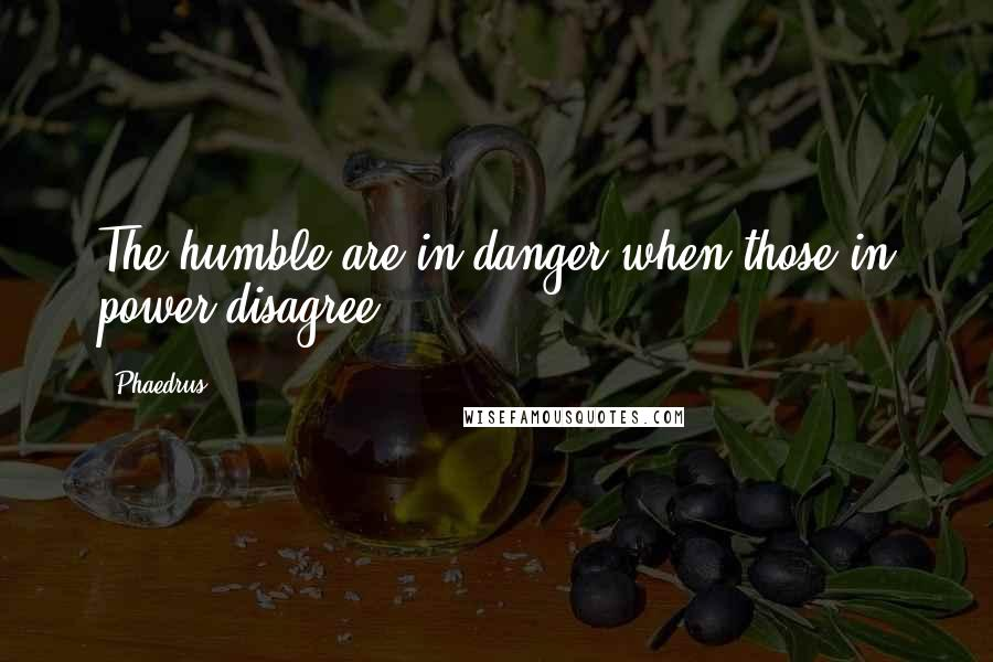 Phaedrus quotes: The humble are in danger when those in power disagree.