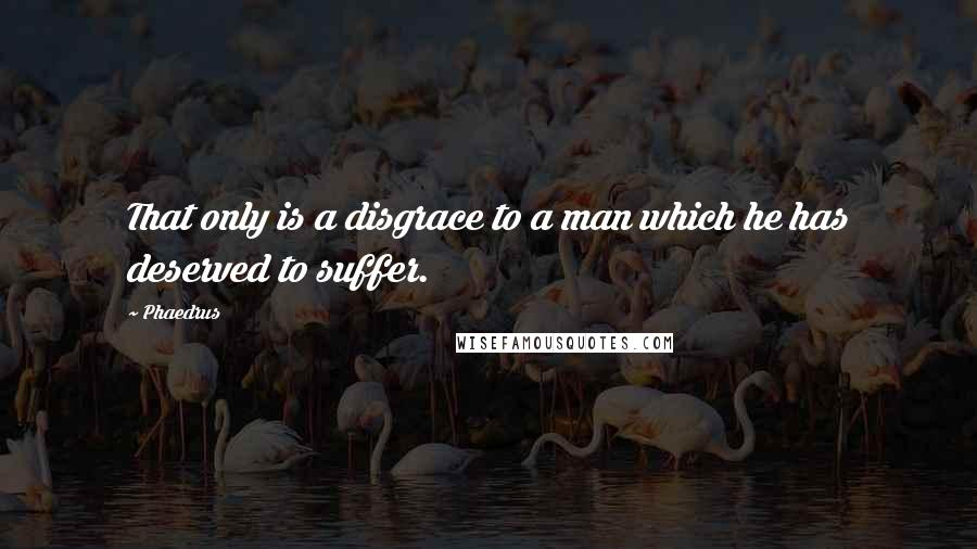 Phaedrus quotes: That only is a disgrace to a man which he has deserved to suffer.