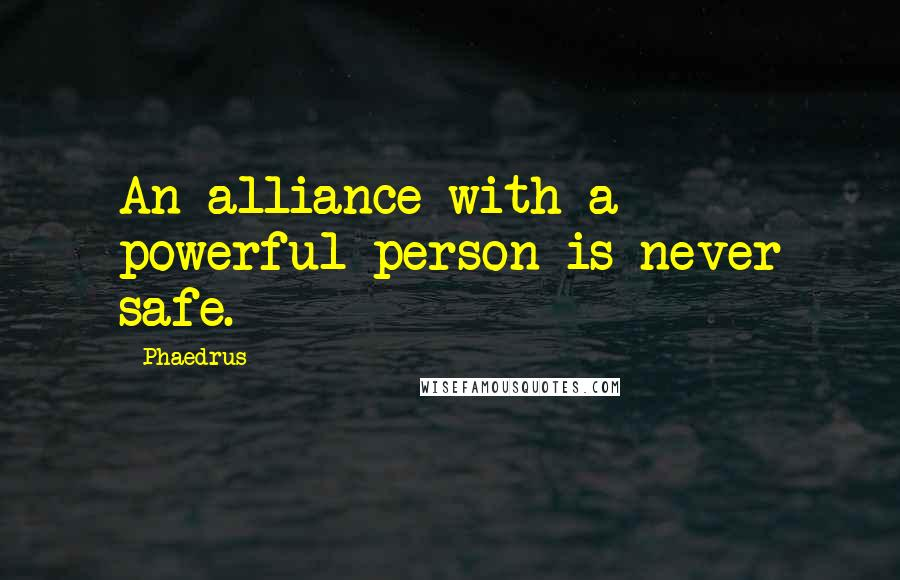 Phaedrus quotes: An alliance with a powerful person is never safe.