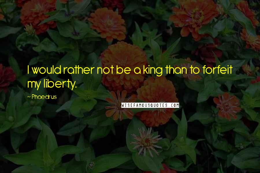 Phaedrus quotes: I would rather not be a king than to forfeit my liberty.