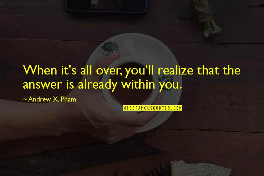 Pham Quotes By Andrew X. Pham: When it's all over, you'll realize that the