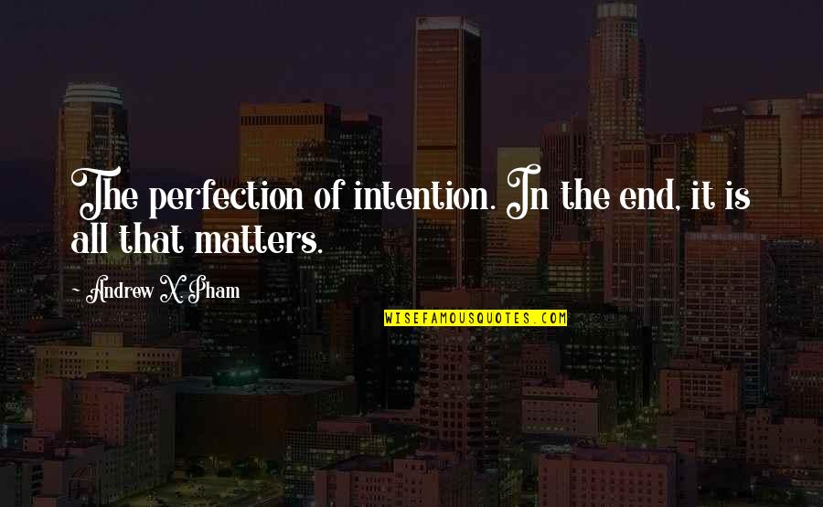 Pham Quotes By Andrew X. Pham: The perfection of intention. In the end, it