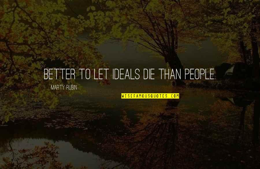 Pham Quotes By Marty Rubin: Better to let ideals die than people.