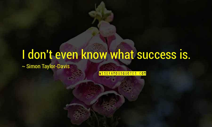 Pham Quotes By Simon Taylor-Davis: I don't even know what success is.