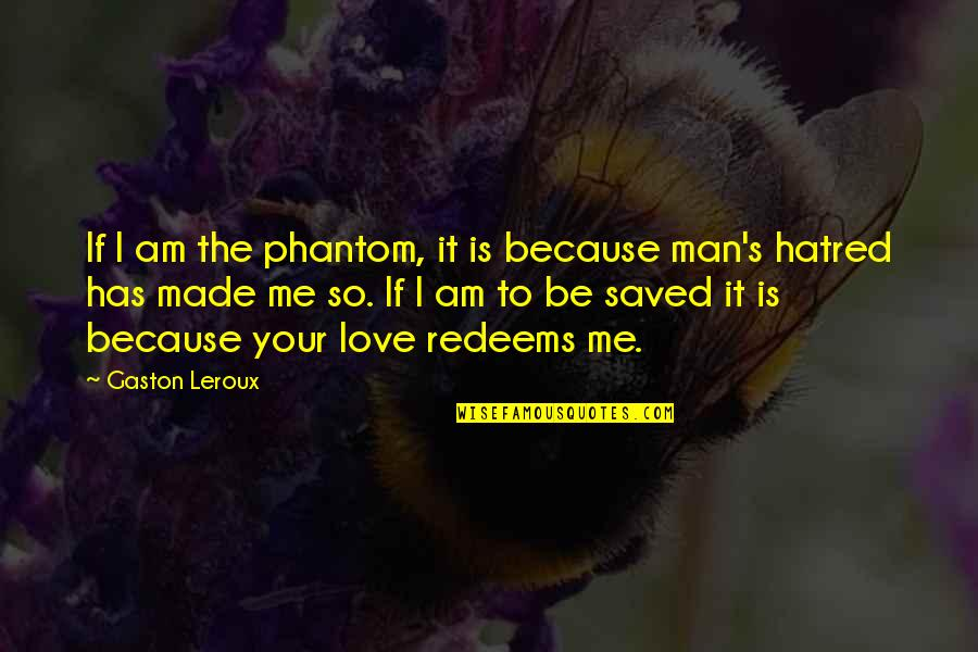 Phantom Love Quotes By Gaston Leroux: If I am the phantom, it is because