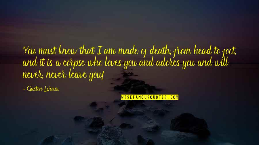 Phantom Love Quotes By Gaston Leroux: You must know that I am made of