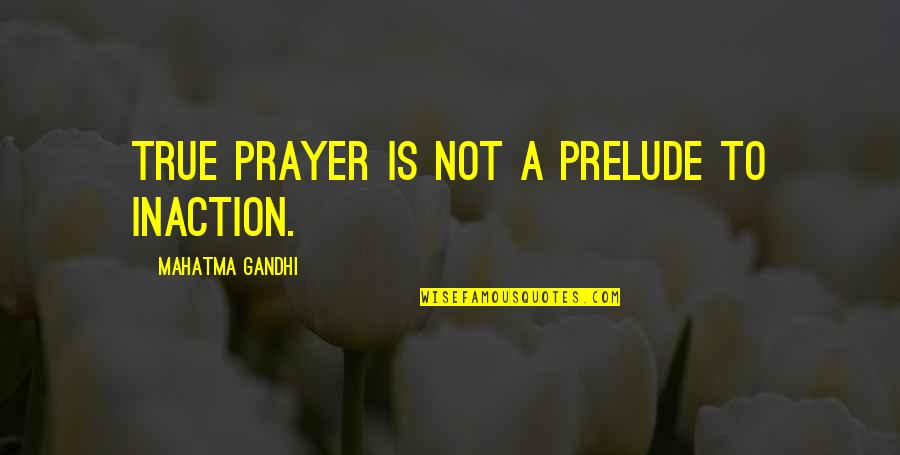 Phase Iv Quotes By Mahatma Gandhi: True prayer is not a prelude to inaction.