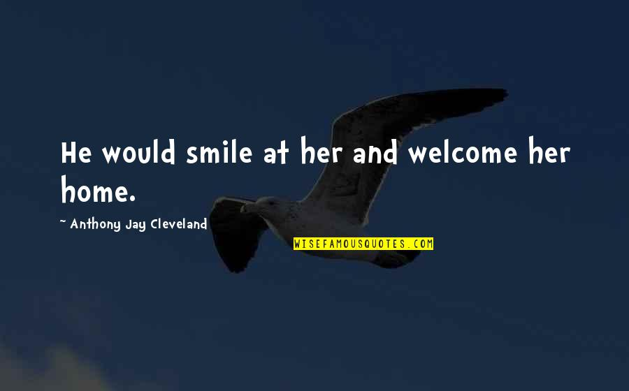 Phenonoma Quotes By Anthony Jay Cleveland: He would smile at her and welcome her