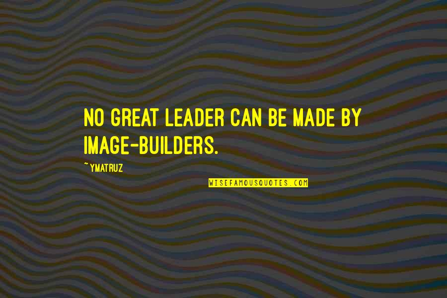 Phenonoma Quotes By Ymatruz: No great leader can be made by image-builders.