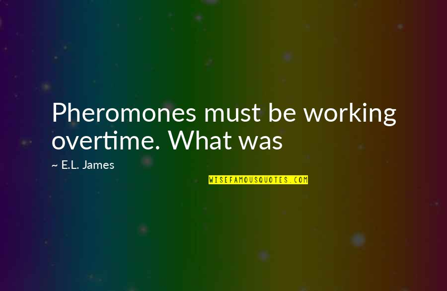 Pheromones Quotes By E.L. James: Pheromones must be working overtime. What was