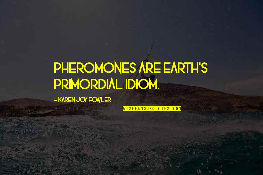 Pheromones Quotes By Karen Joy Fowler: Pheromones are Earth's primordial idiom.