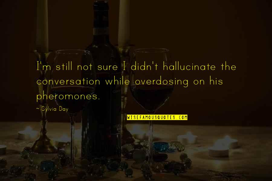 Pheromones Quotes By Sylvia Day: I'm still not sure I didn't hallucinate the