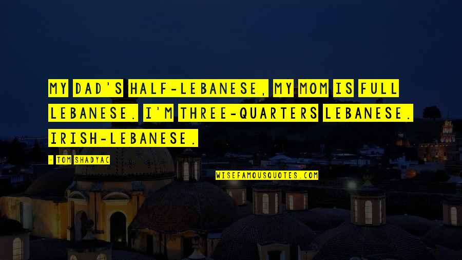 Pheromones Quotes By Tom Shadyac: My dad's half-Lebanese, my mom is full Lebanese.