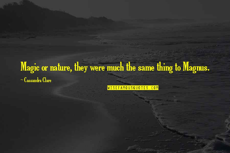 Phi Sigma Pi Quotes By Cassandra Clare: Magic or nature, they were much the same